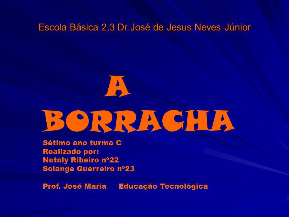 Escola Básica 2,3 Dr.José de Jesus Neves Júnior A BORRACHA Sétimo ano turma C Realizado por: Nataly Ribeiro nº22 Solange Guerreiro nº23 Prof. José Mar