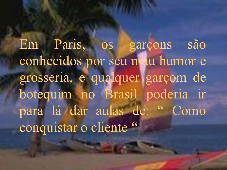 Em Paris, os garçons são conhecidos por seu mau humor e grosseria, e qualquer garçom de botequim no Brasil poderia ir para lá dar aulas de: Como conqu