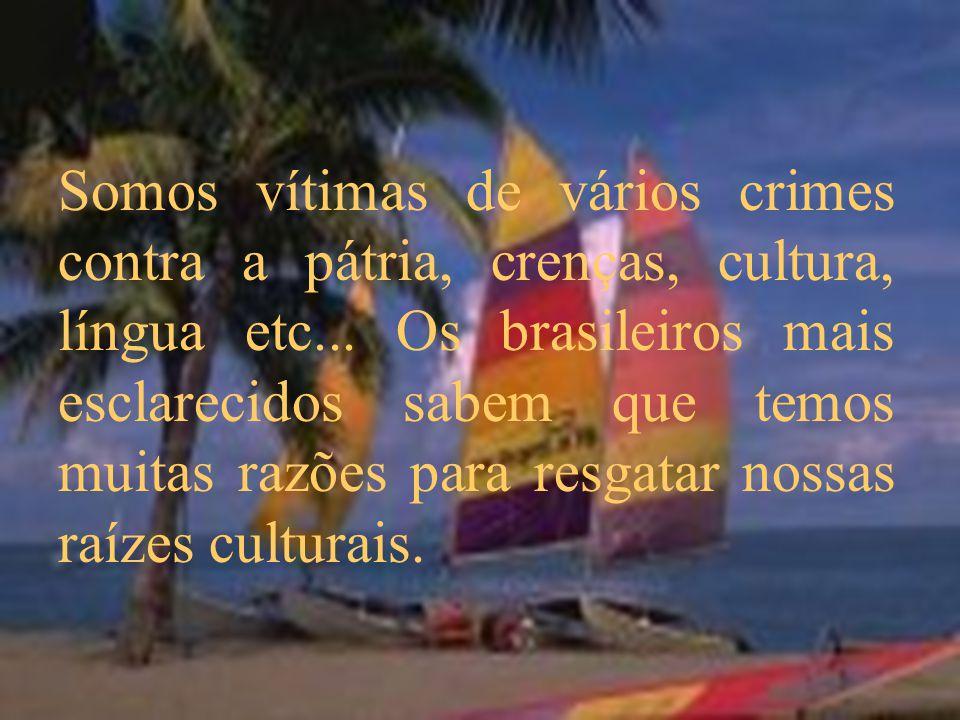 Somos vítimas de vários crimes contra a pátria, crenças, cultura, língua etc... Os brasileiros mais esclarecidos sabem que temos muitas razões para re
