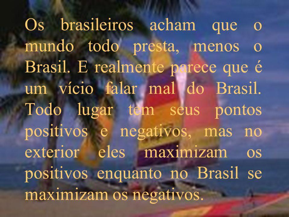 Os brasileiros acham que o mundo todo presta, menos o Brasil. E realmente parece que é um vício falar mal do Brasil. Todo lugar tem seus pontos positi