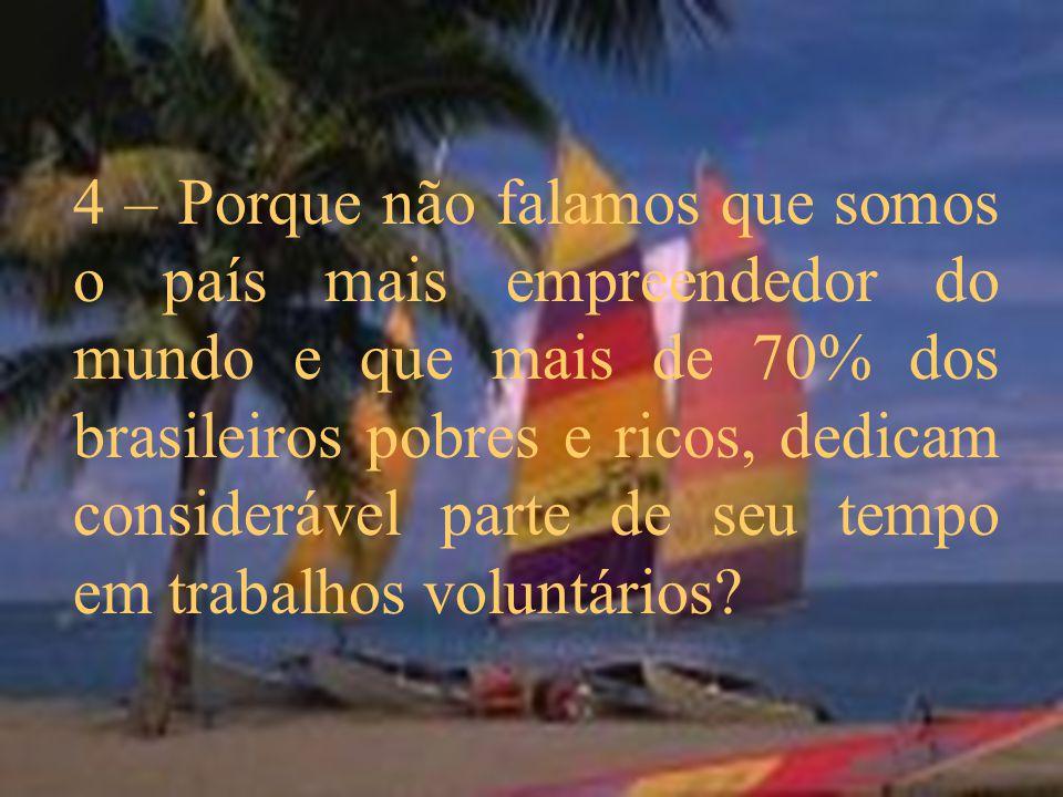 4 – Porque não falamos que somos o país mais empreendedor do mundo e que mais de 70% dos brasileiros pobres e ricos, dedicam considerável parte de seu