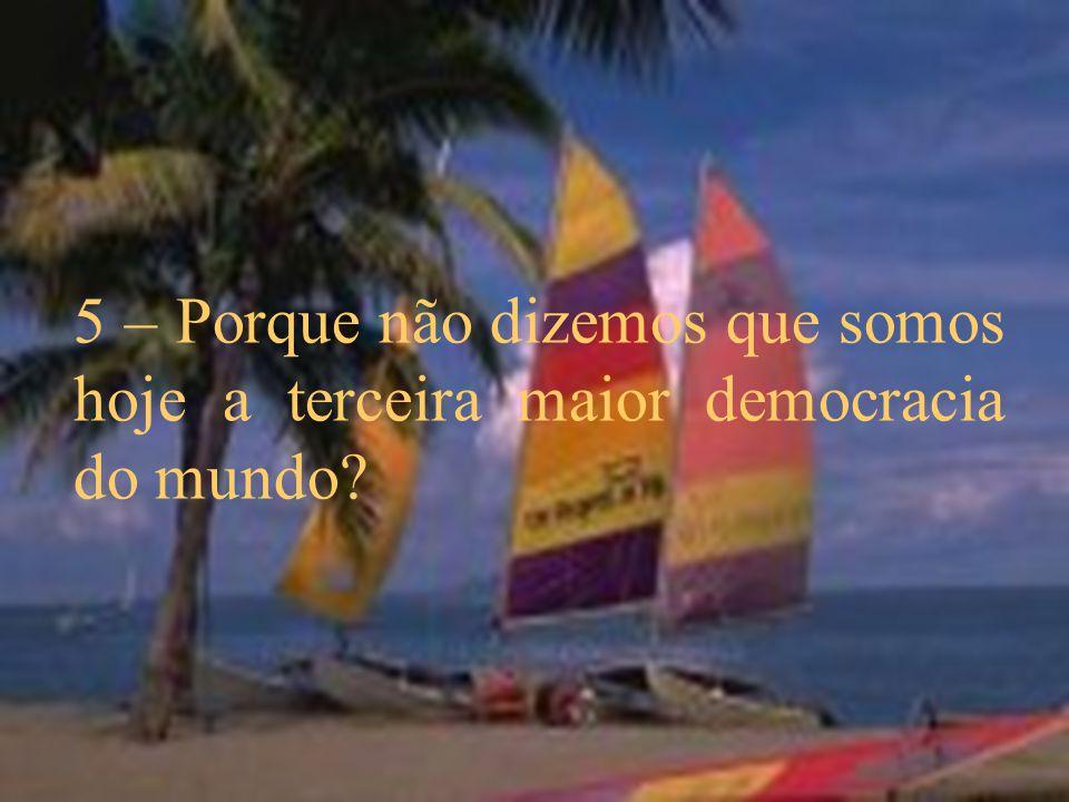 5 – Porque não dizemos que somos hoje a terceira maior democracia do mundo?
