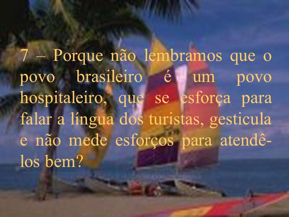 7 – Porque não lembramos que o povo brasileiro é um povo hospitaleiro, que se esforça para falar a língua dos turistas, gesticula e não mede esforços
