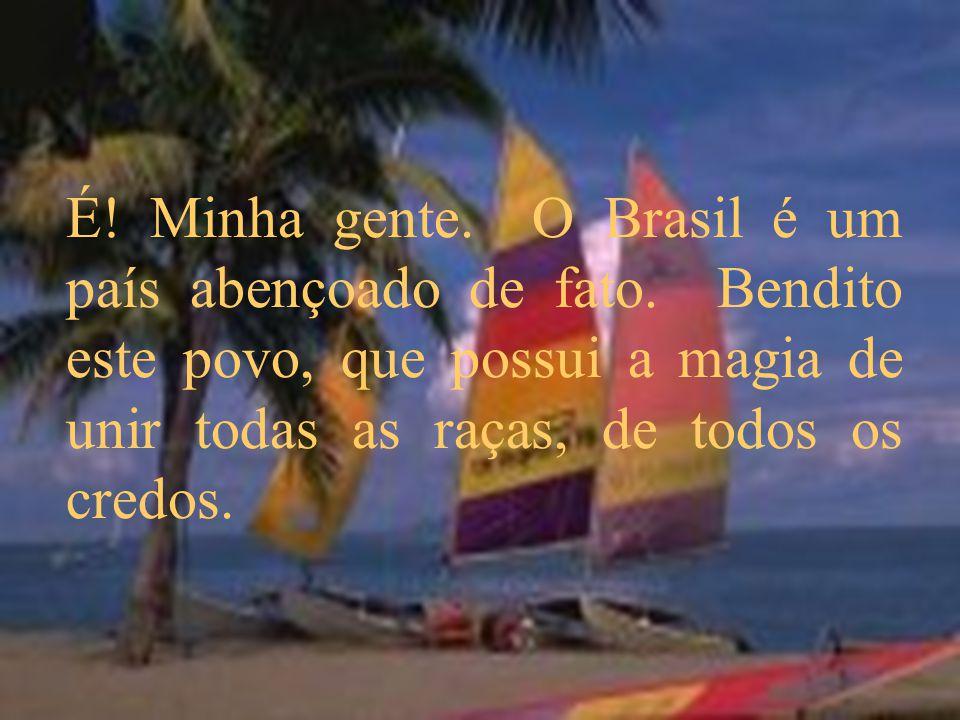 É! Minha gente. O Brasil é um país abençoado de fato. Bendito este povo, que possui a magia de unir todas as raças, de todos os credos.