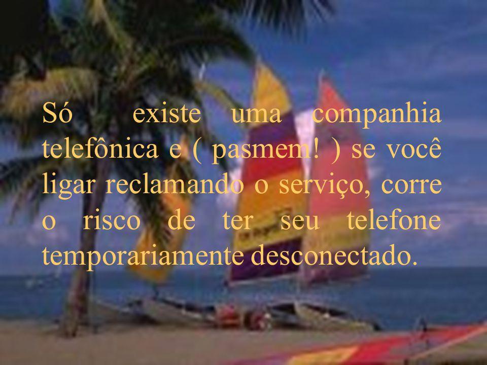 Só existe uma companhia telefônica e ( pasmem! ) se você ligar reclamando o serviço, corre o risco de ter seu telefone temporariamente desconectado.