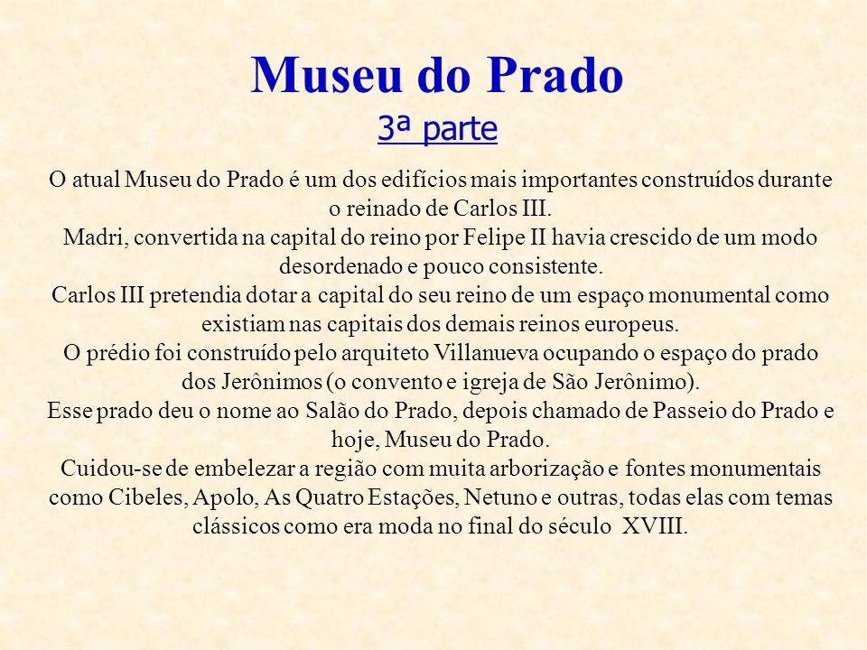 Museu do Prado 3ª parte O atual Museu do Prado é um dos edifícios mais importantes construídos durante o reinado de Carlos III. Madri, convertida na c