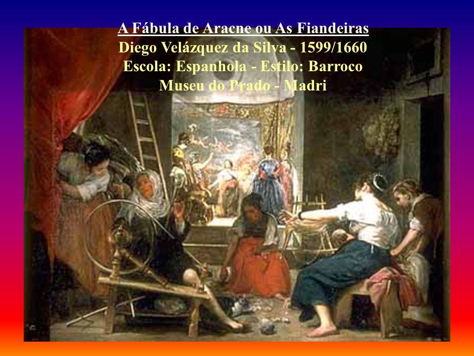 A Fábula de Aracne ou As Fiandeiras Diego Velázquez da Silva - 1599/1660 Escola: Espanhola - Estilo: Barroco Museu do Prado - Madri