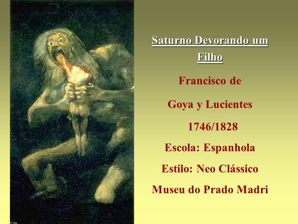 Saturno Devorando um Filho Francisco de Goya y Lucientes 1746/1828 Escola: Espanhola Estilo: Neo Clássico Museu do Prado Madri