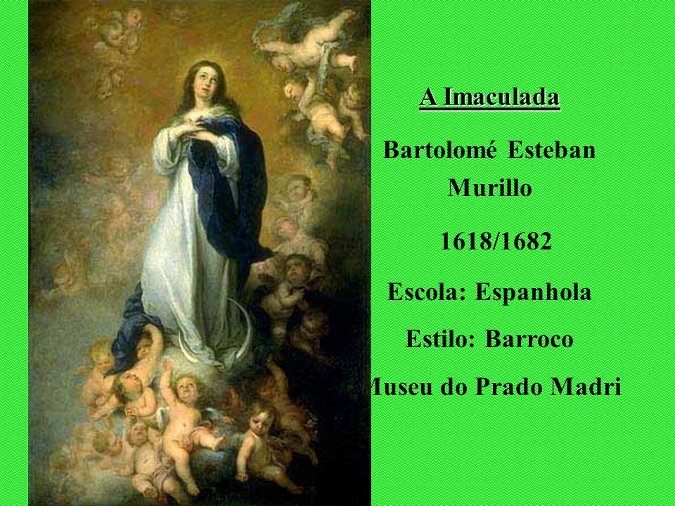 A Imaculada Bartolomé Esteban Murillo 1618/1682 Escola: Espanhola Estilo: Barroco Museu do Prado Madri