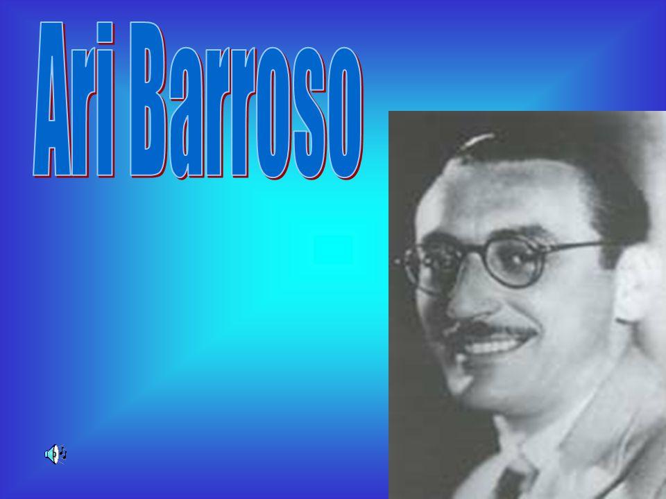 Ary Evangelista Barroso, nascido em Ubá, Minas Gerais, em 7 de novembro de 1903, falecido no Rio de Janeiro, em 9 de fevereiro de 1968.