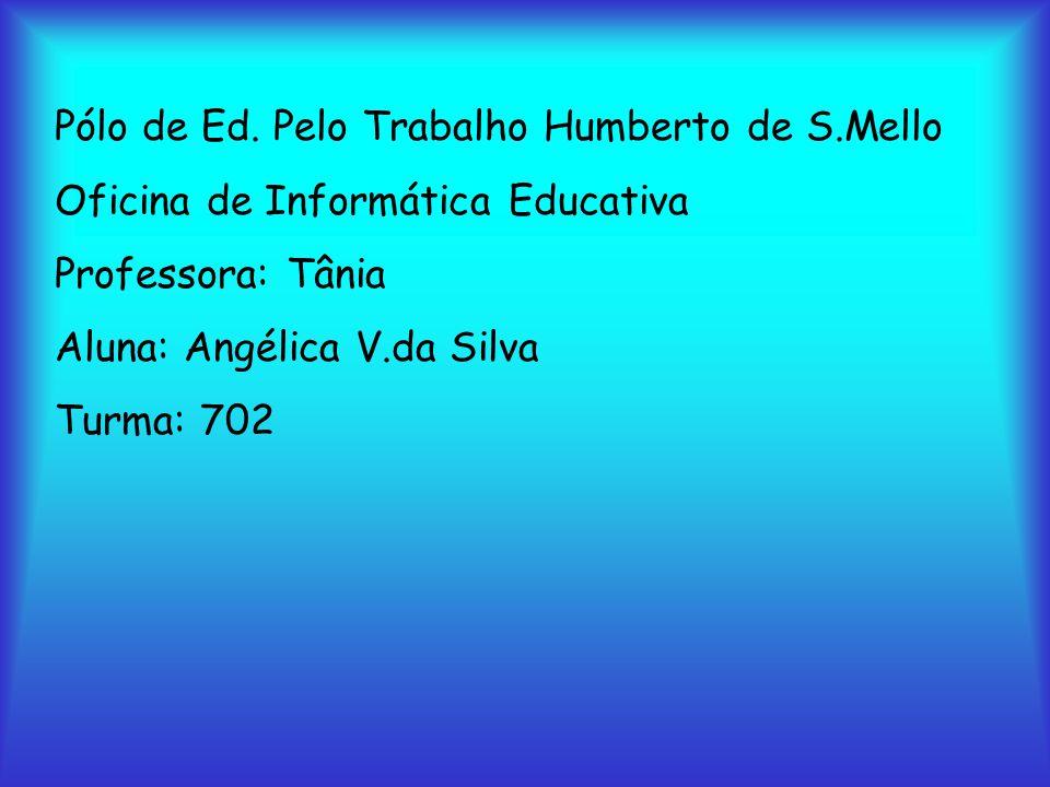 Pólo de Ed. Pelo Trabalho Humberto de S.Mello Oficina de Informática Educativa Professora: Tânia Aluna: Angélica V.da Silva Turma: 702