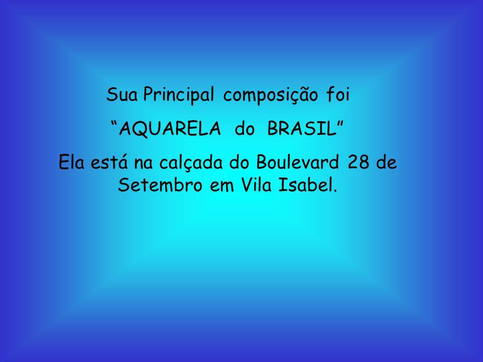Sua Principal composição foi AQUARELA do BRASIL Ela está na calçada do Boulevard 28 de Setembro em Vila Isabel.