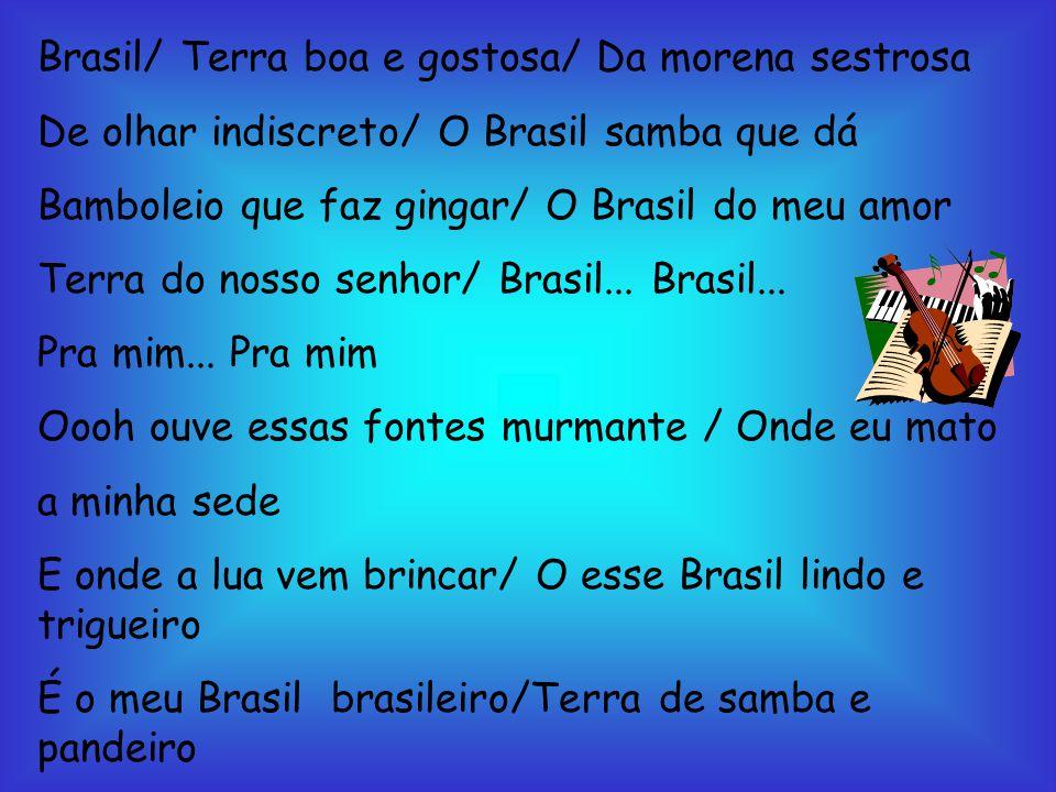 Brasil/ Terra boa e gostosa/ Da morena sestrosa De olhar indiscreto/ O Brasil samba que dá Bamboleio que faz gingar/ O Brasil do meu amor Terra do nos
