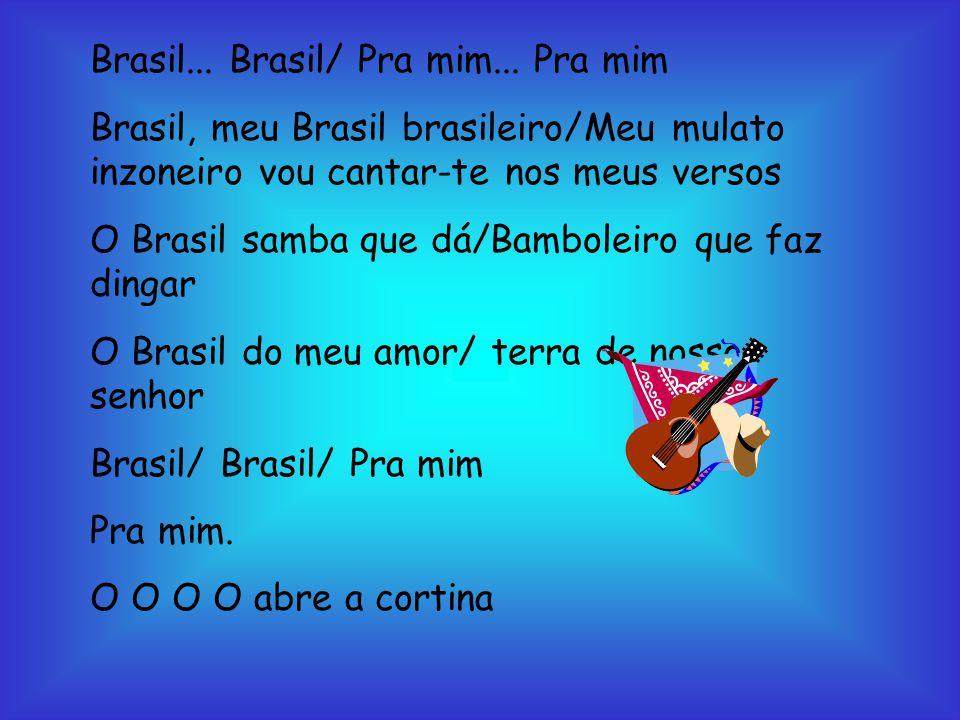 Brasil... Brasil/ Pra mim... Pra mim Brasil, meu Brasil brasileiro/Meu mulato inzoneiro vou cantar-te nos meus versos O Brasil samba que dá/Bamboleiro