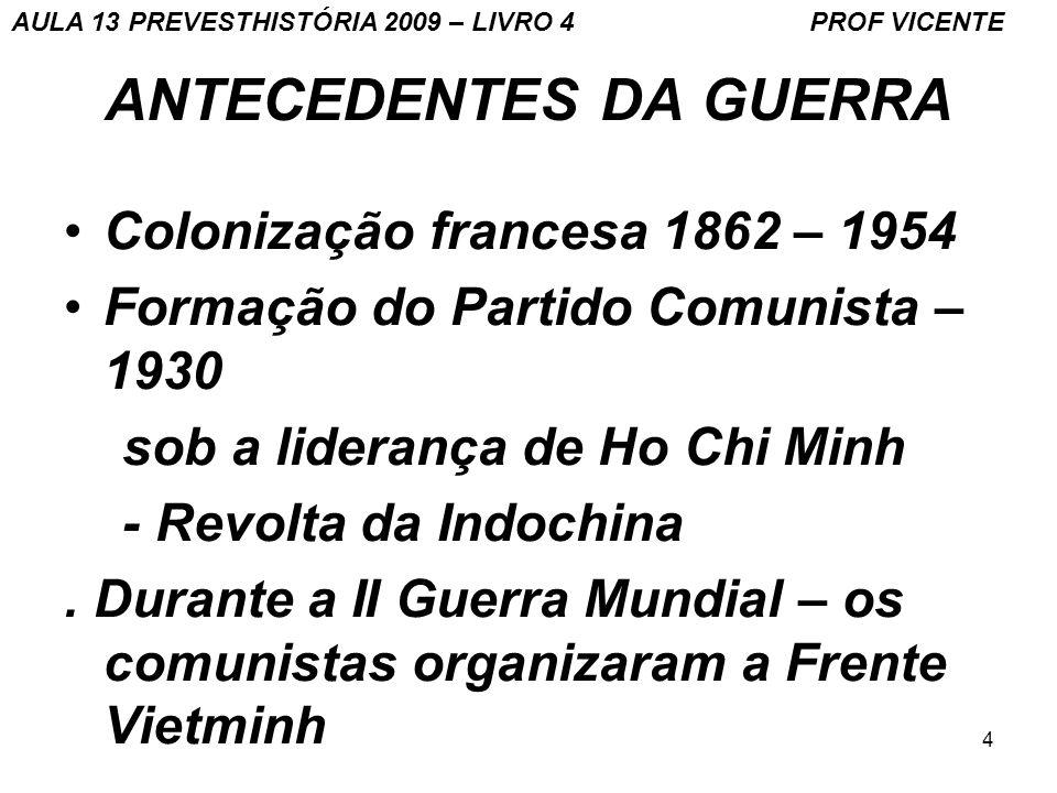 4 ANTECEDENTES DA GUERRA Colonização francesa 1862 – 1954 Formação do Partido Comunista – 1930 sob a liderança de Ho Chi Minh - Revolta da Indochina.