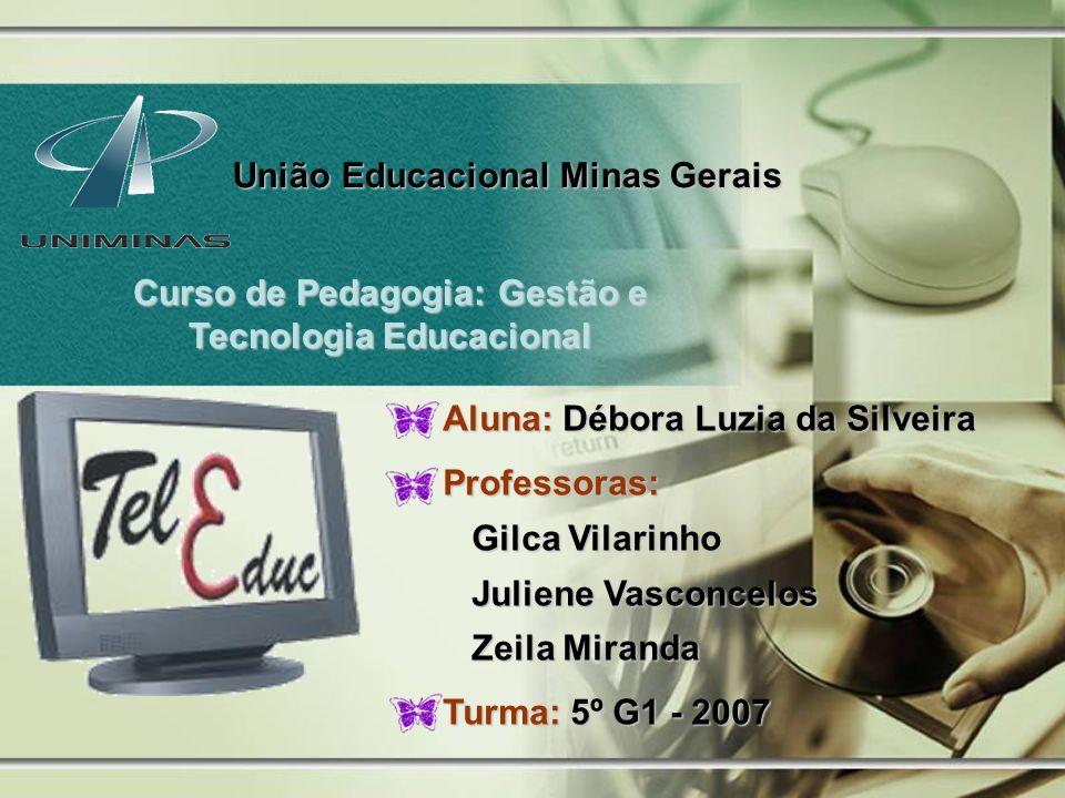União Educacional Minas Gerais Curso de Pedagogia: Gestão e Tecnologia Educacional Aluna: Débora Luzia da Silveira Professoras: Gilca Vilarinho Gilca