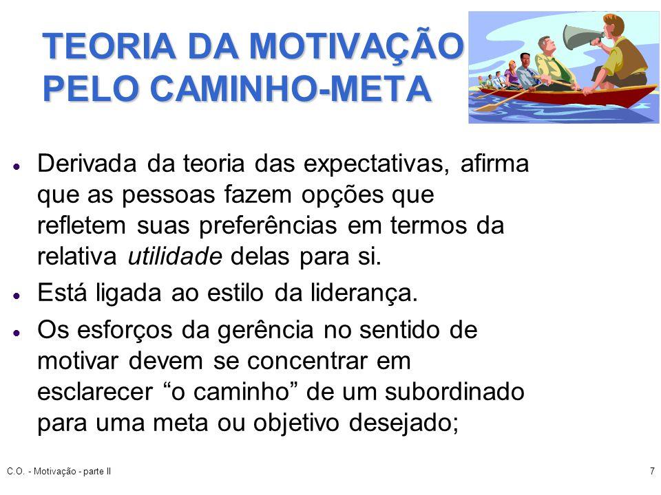 C.O. - Motivação - parte II7 TEORIA DA MOTIVAÇÃO PELO CAMINHO-META Derivada da teoria das expectativas, afirma que as pessoas fazem opções que reflete