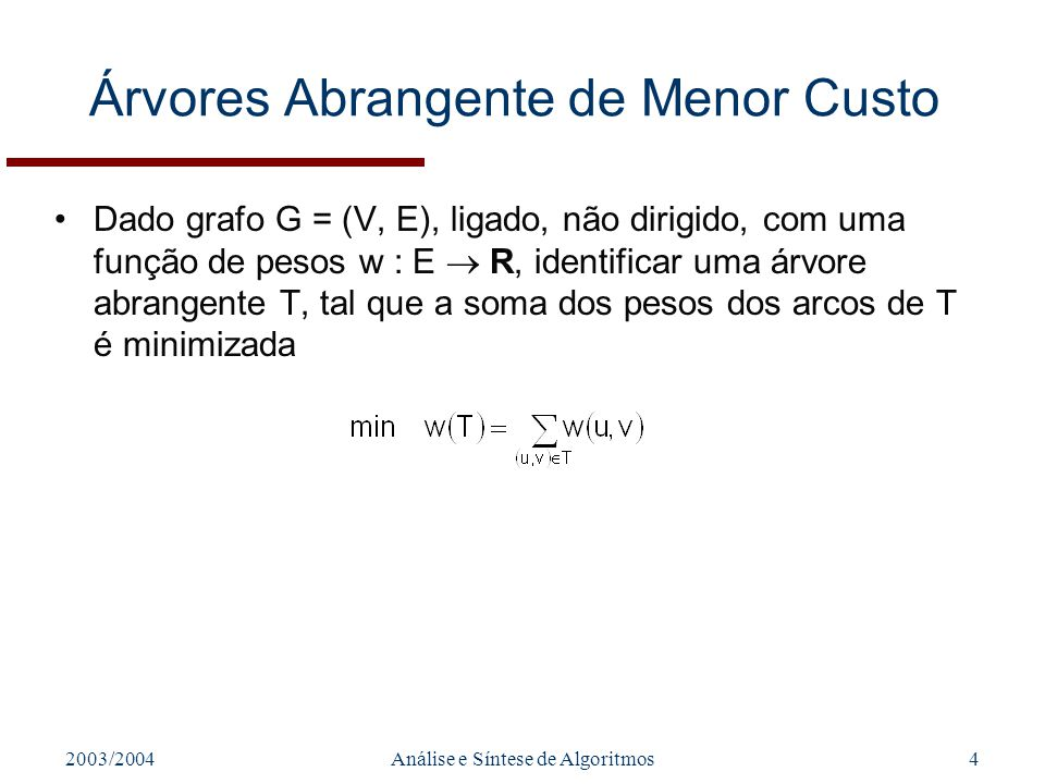 2003/2004Análise e Síntese de Algoritmos5 Construção de uma MST Abordagem Greedy: –Manter conjunto A que é um subconjunto de uma MST T –A cada passo do algoritmo identificar arco (u,v) que pode ser adicionado a A sem violar a invariante A {(u,v)} é sub-conjunto de uma MST T –(u,v) é declarado um arco seguro para A Algoritmo: function MST-Genérico(G,w) A = while A não forma árvore abrangente identificar arco seguro (u,v) para A A = A {(u,v)} return A