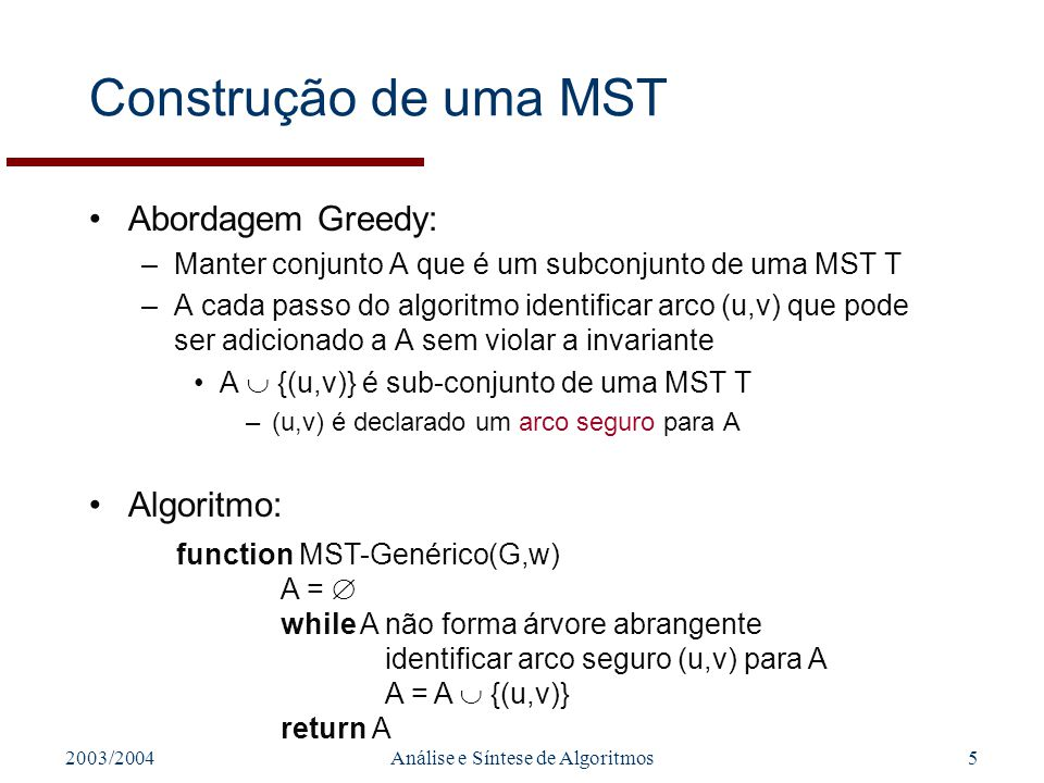 2003/2004Análise e Síntese de Algoritmos16 Algoritmo de Prim (Cont.) function MST-Prim(G,w,r) Q = V[G]// Fila de prioridade Q foreach u Q// Inicialização key[u] = key[r] = 0 [r] = NIL// Permite manter árvore A while Q u = Extract_Min(Q) // (u,v) que é arco leve, seguro para A foreach v Adj[u] if v Q and w(u,v) < key[v] [v] = u key[v] = w(u,v)// Q é actualizada.