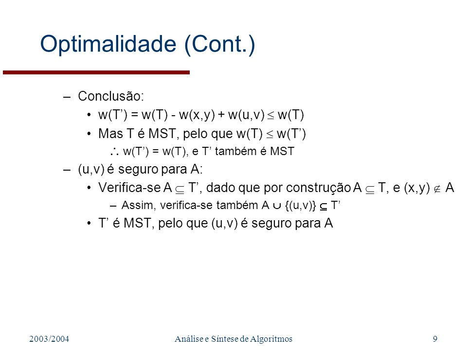 2003/2004Análise e Síntese de Algoritmos9 Optimalidade (Cont.) –Conclusão: w(T) = w(T) - w(x,y) + w(u,v) w(T) Mas T é MST, pelo que w(T) w(T) w(T) = w