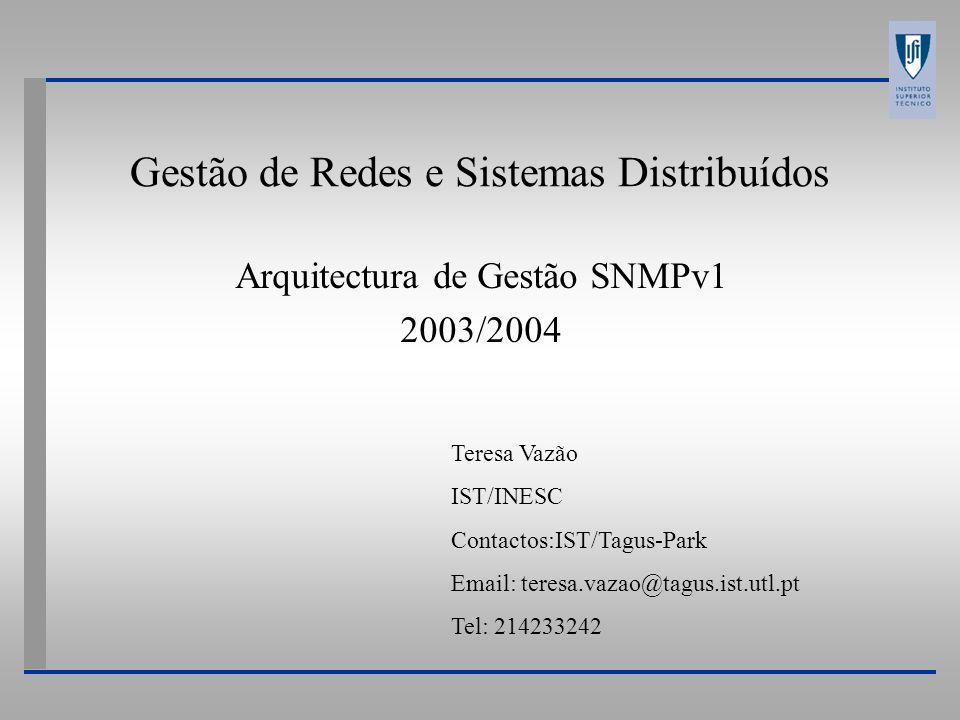 Gestão de Redes e Sistemas Distribuídos Arquitectura de Gestão SNMPv1 2003/2004 Teresa Vazão IST/INESC Contactos:IST/Tagus-Park Email: teresa.vazao@tagus.ist.utl.pt Tel: 214233242