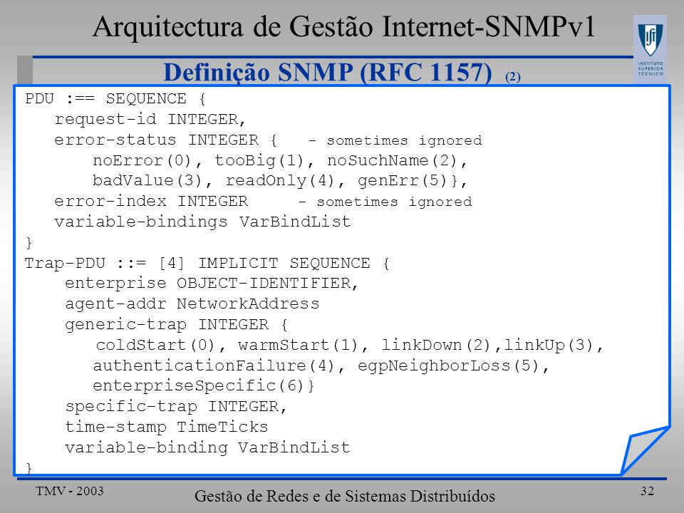 TMV - 2003 Gestão de Redes e de Sistemas Distribuídos 32 Definição SNMP (RFC 1157) (2) PDU :== SEQUENCE { request-id INTEGER, error-status INTEGER { - sometimes ignored noError(0), tooBig(1), noSuchName(2), badValue(3), readOnly(4), genErr(5)}, error-index INTEGER - sometimes ignored variable-bindings VarBindList } Trap-PDU ::= [4] IMPLICIT SEQUENCE { enterprise OBJECT-IDENTIFIER, agent-addr NetworkAddress generic-trap INTEGER { coldStart(0), warmStart(1), linkDown(2),linkUp(3), authenticationFailure(4), egpNeighborLoss(5), enterpriseSpecific(6)} specific-trap INTEGER, time-stamp TimeTicks variable-binding VarBindList } Arquitectura de Gestão Internet-SNMPv1