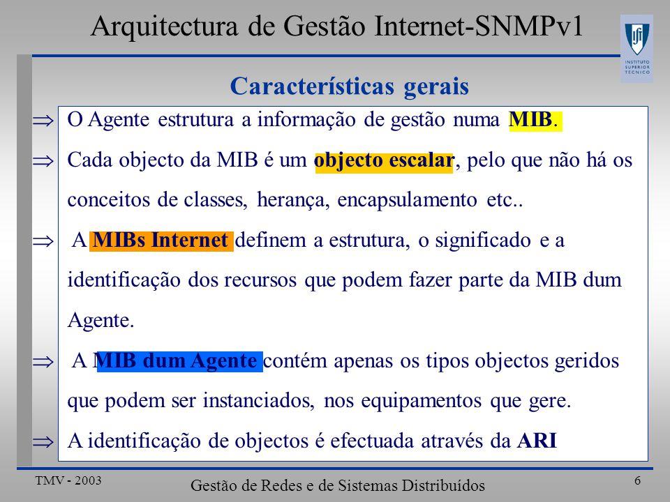 TMV - 2003 Gestão de Redes e de Sistemas Distribuídos 17 Definição de tabelas: ipRouteTable ipRouteTableOBJECT-TYPE SYNTAX SEQUENCE OF IpRouteEntry ACCESS not-accessible STATUS mandatory DESCRIPTION > ::= { ip 21} IpRouteEntry OBJECT-TYPE SYNTAX IpRouteEntry ACCESS not-accessible STATUS mandatory DESCRIPTION > INDEX{ipRouteDest } ::= { ipRouteTable 1} IpRouteEntry ::= SEQUENCE { ipRouteDest IpAddress,...