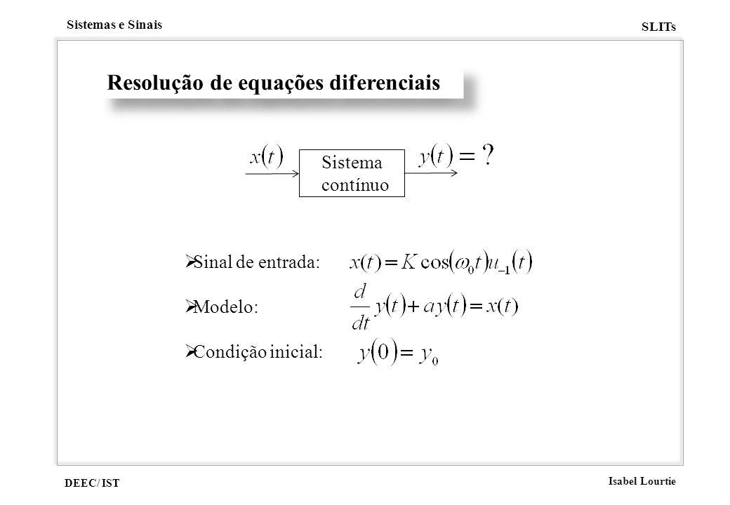 DEEC/ IST Isabel Lourtie Sistemas e Sinais SLITs Resolução de equações diferenciais Sistema contínuo Sinal de entrada: Modelo: Condição inicial: