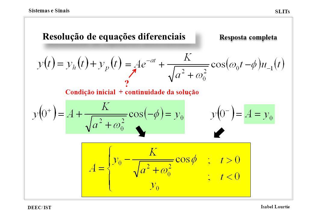 DEEC/ IST Isabel Lourtie Sistemas e Sinais SLITs Resolução de equações diferenciais Resposta completa ? Condição inicial + continuidade da solução