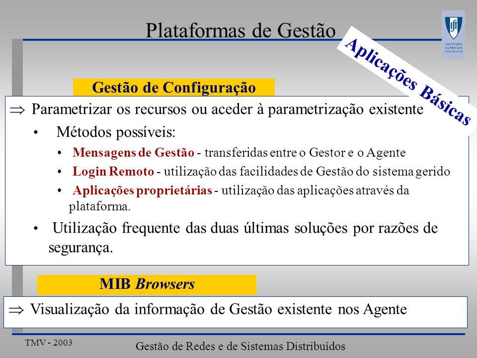 TMV - 2003 Gestão de Redes e de Sistemas Distribuídos Plataformas de Gestão Gestão de Configuração Parametrizar os recursos ou aceder à parametrização existente Métodos possíveis: Mensagens de Gestão - transferidas entre o Gestor e o Agente Login Remoto - utilização das facilidades de Gestão do sistema gerido Aplicações proprietárias - utilização das aplicações através da plataforma.