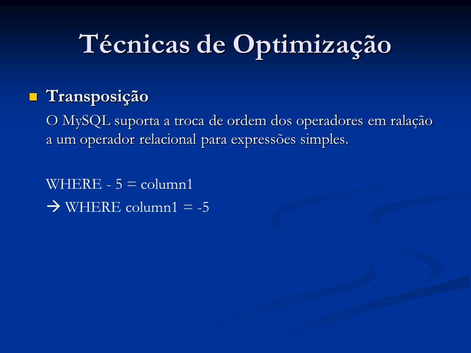 Técnicas de Optimização Transposição Transposição O MySQL suporta a troca de ordem dos operadores em ralação a um operador relacional para expressões