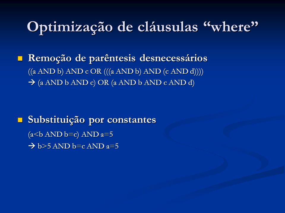Optimização de cláusulas where Remoção de parêntesis desnecessários Remoção de parêntesis desnecessários ((a AND b) AND c OR (((a AND b) AND (c AND d)