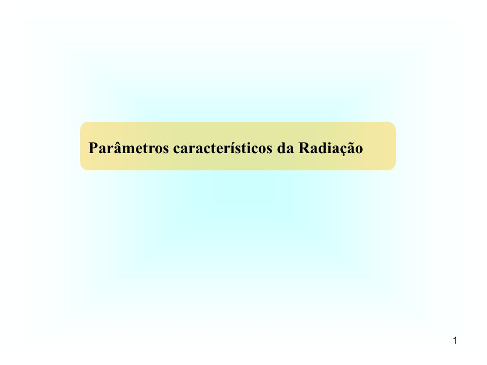 1 Parâmetros característicos da Radiação