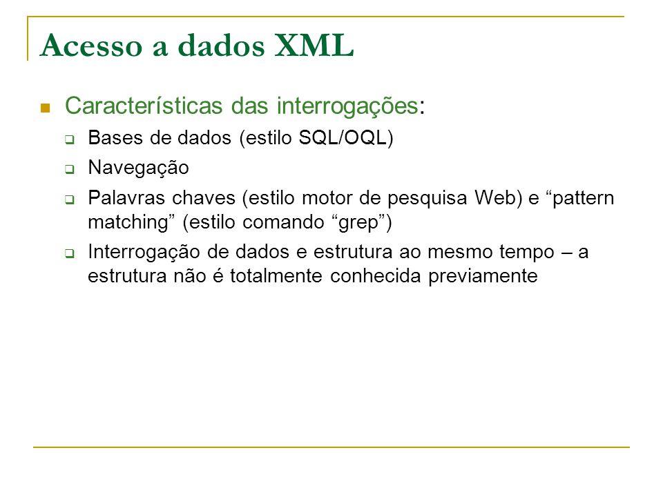 Acesso a dados XML Características das interrogações: Bases de dados (estilo SQL/OQL) Navegação Palavras chaves (estilo motor de pesquisa Web) e pattern matching (estilo comando grep) Interrogação de dados e estrutura ao mesmo tempo – a estrutura não é totalmente conhecida previamente