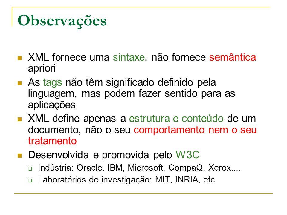 Observações XML fornece uma sintaxe, não fornece semântica apriori As tags não têm significado definido pela linguagem, mas podem fazer sentido para as aplicações XML define apenas a estrutura e conteúdo de um documento, não o seu comportamento nem o seu tratamento Desenvolvida e promovida pelo W3C Indústria: Oracle, IBM, Microsoft, CompaQ, Xerox,...