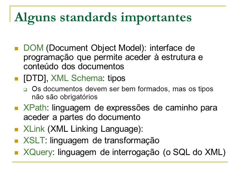 Alguns standards importantes DOM (Document Object Model): interface de programação que permite aceder à estrutura e conteúdo dos documentos [DTD], XML Schema: tipos Os documentos devem ser bem formados, mas os tipos não são obrigatórios XPath: linguagem de expressões de caminho para aceder a partes do documento XLink (XML Linking Language): XSLT: linguagem de transformação XQuery: linguagem de interrogação (o SQL do XML)