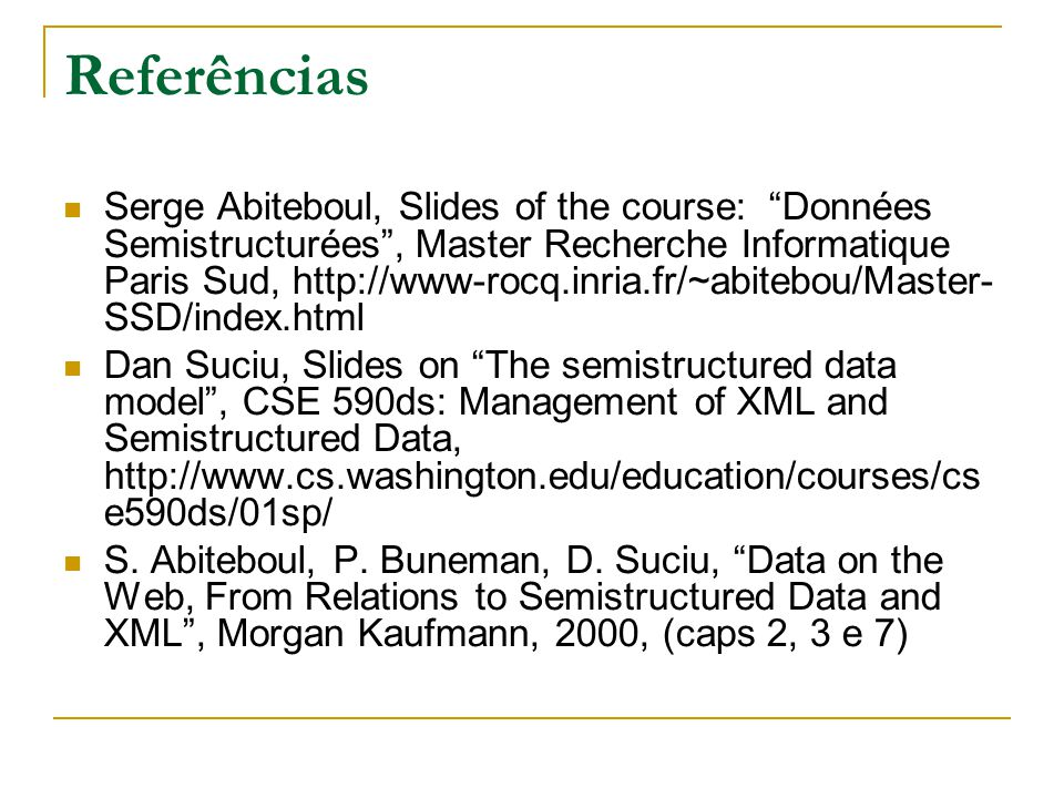 Referências Serge Abiteboul, Slides of the course: Données Semistructurées, Master Recherche Informatique Paris Sud, http://www-rocq.inria.fr/~abitebo