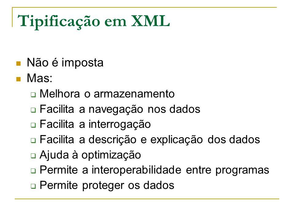 Tipificação em XML Não é imposta Mas: Melhora o armazenamento Facilita a navegação nos dados Facilita a interrogação Facilita a descrição e explicação dos dados Ajuda à optimização Permite a interoperabilidade entre programas Permite proteger os dados