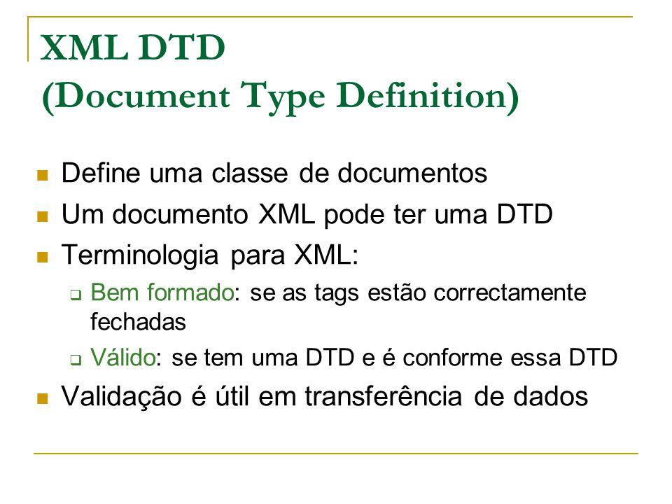 XML DTD (Document Type Definition) Define uma classe de documentos Um documento XML pode ter uma DTD Terminologia para XML: Bem formado: se as tags estão correctamente fechadas Válido: se tem uma DTD e é conforme essa DTD Validação é útil em transferência de dados