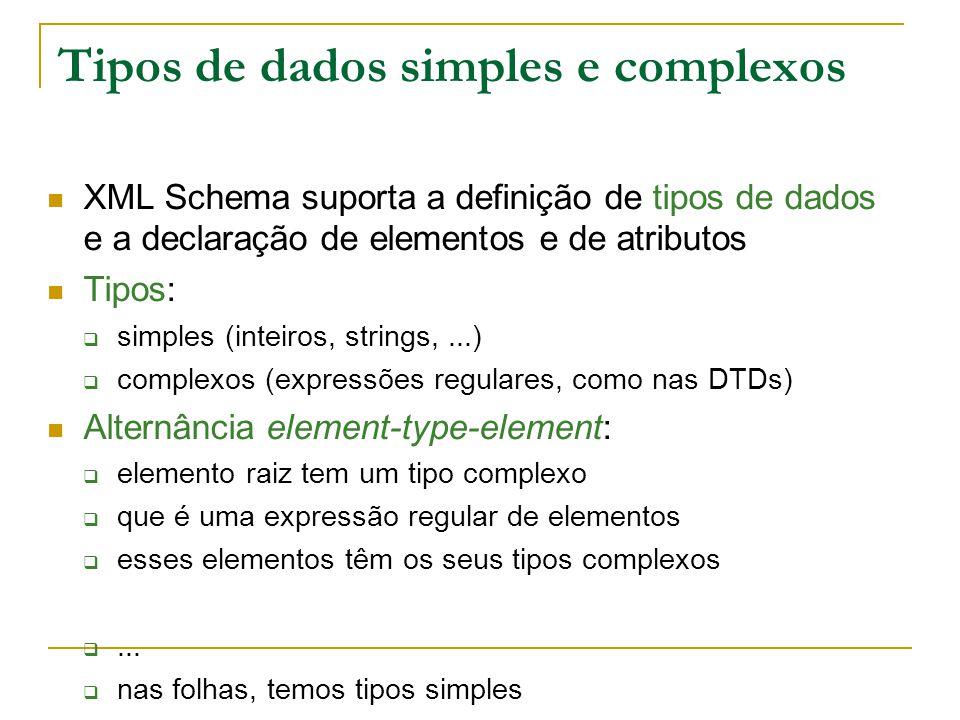 Tipos de dados simples e complexos XML Schema suporta a definição de tipos de dados e a declaração de elementos e de atributos Tipos: simples (inteiros, strings,...) complexos (expressões regulares, como nas DTDs) Alternância element-type-element: elemento raiz tem um tipo complexo que é uma expressão regular de elementos esses elementos têm os seus tipos complexos...