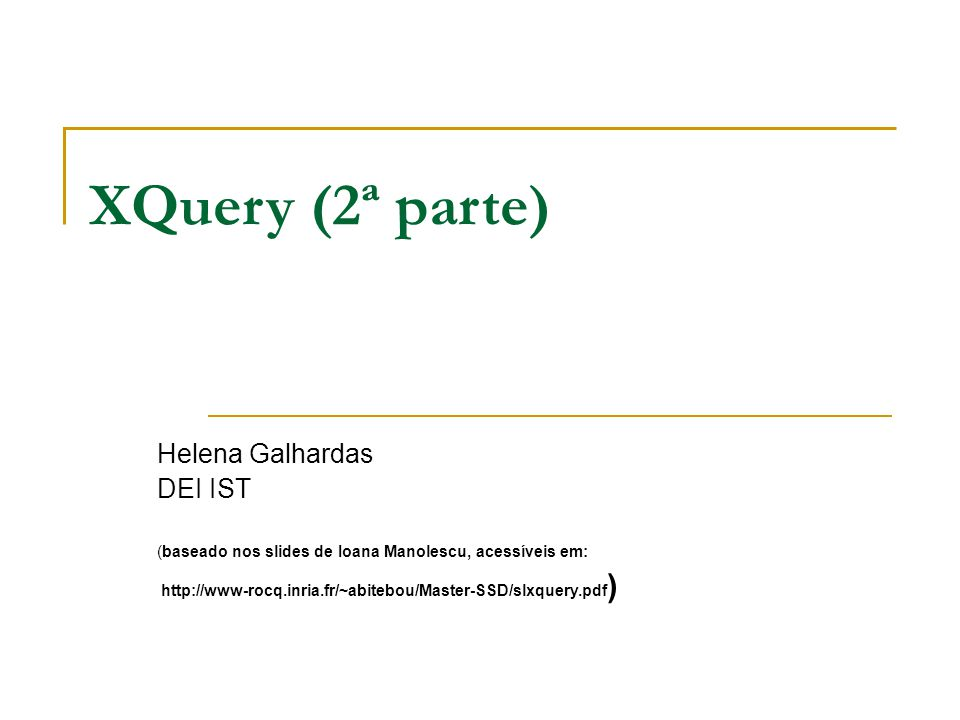 XQuery (2ª parte) Helena Galhardas DEI IST (baseado nos slides de Ioana Manolescu, acessíveis em: http://www-rocq.inria.fr/~abitebou/Master-SSD/slxquery.pdf )