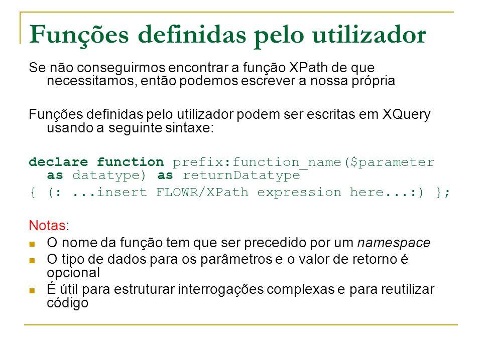 Funções definidas pelo utilizador Se não conseguirmos encontrar a função XPath de que necessitamos, então podemos escrever a nossa própria Funções definidas pelo utilizador podem ser escritas em XQuery usando a seguinte sintaxe: declare function prefix:function_name($parameter as datatype) as returnDatatype { (:...insert FLOWR/XPath expression here...:) }; Notas: O nome da função tem que ser precedido por um namespace O tipo de dados para os parâmetros e o valor de retorno é opcional É útil para estruturar interrogações complexas e para reutilizar código
