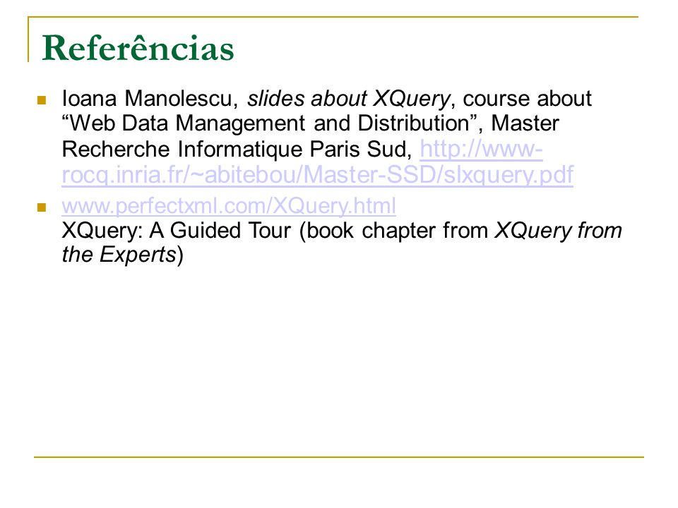 Referências Ioana Manolescu, slides about XQuery, course about Web Data Management and Distribution, Master Recherche Informatique Paris Sud, http://www- rocq.inria.fr/~abitebou/Master-SSD/slxquery.pdf http://www- rocq.inria.fr/~abitebou/Master-SSD/slxquery.pdf www.perfectxml.com/XQuery.html XQuery: A Guided Tour (book chapter from XQuery from the Experts) www.perfectxml.com/XQuery.html
