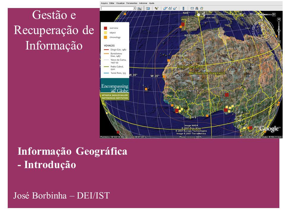 Gestão e Recuperação de Informação Informação Geográfica - Introdução José Borbinha – DEI/IST