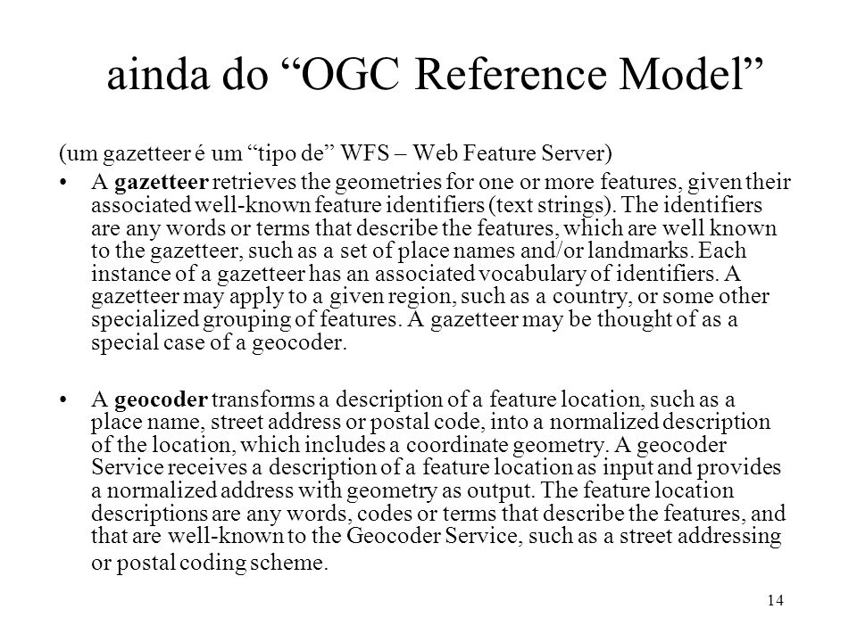 14 ainda do OGC Reference Model (um gazetteer é um tipo de WFS – Web Feature Server) A gazetteer retrieves the geometries for one or more features, given their associated well-known feature identifiers (text strings).