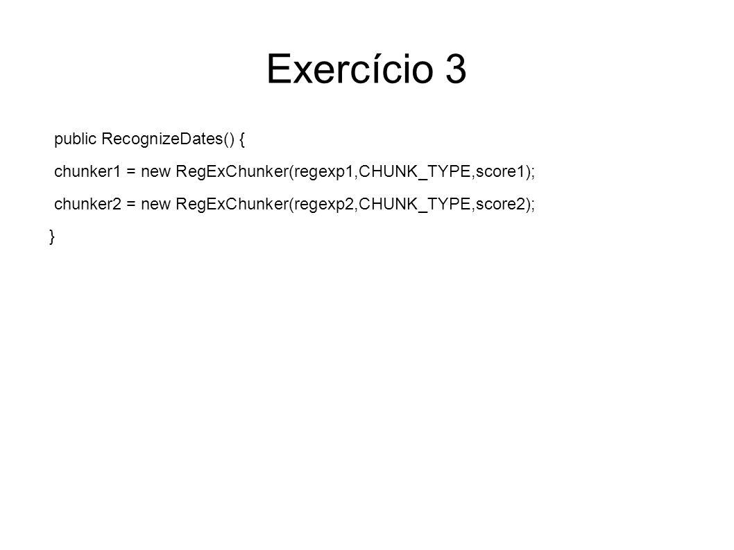 Exercício 3 public RecognizeDates() { chunker1 = new RegExChunker(regexp1,CHUNK_TYPE,score1); chunker2 = new RegExChunker(regexp2,CHUNK_TYPE,score2); }