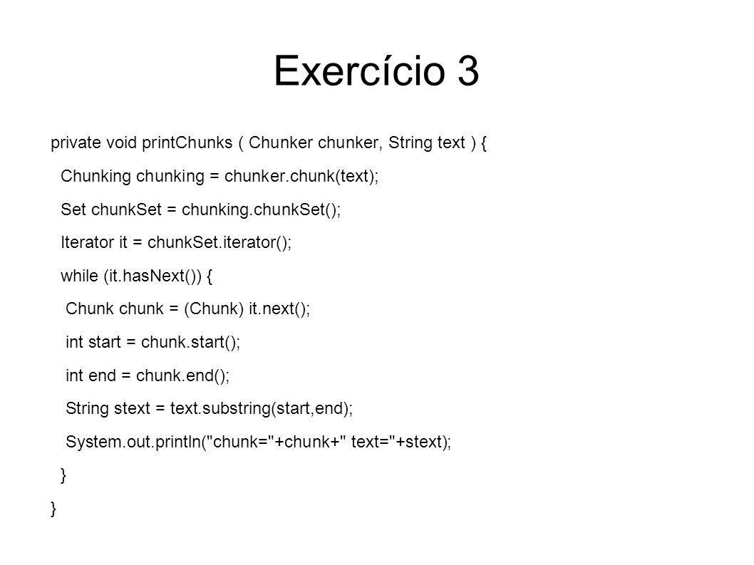 Exercício 3 private void printChunks ( Chunker chunker, String text ) { Chunking chunking = chunker.chunk(text); Set chunkSet = chunking.chunkSet(); Iterator it = chunkSet.iterator(); while (it.hasNext()) { Chunk chunk = (Chunk) it.next(); int start = chunk.start(); int end = chunk.end(); String stext = text.substring(start,end); System.out.println( chunk= +chunk+ text= +stext); }