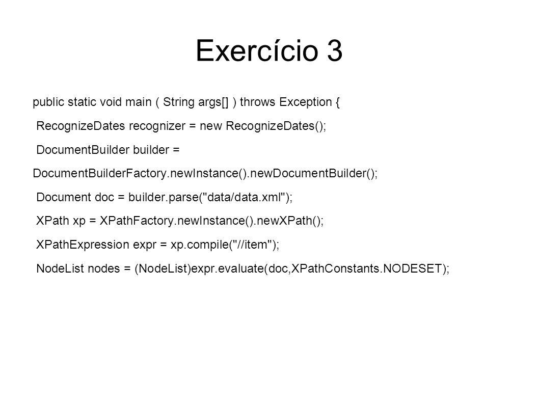 Exercício 3 public static void main ( String args[] ) throws Exception { RecognizeDates recognizer = new RecognizeDates(); DocumentBuilder builder = D