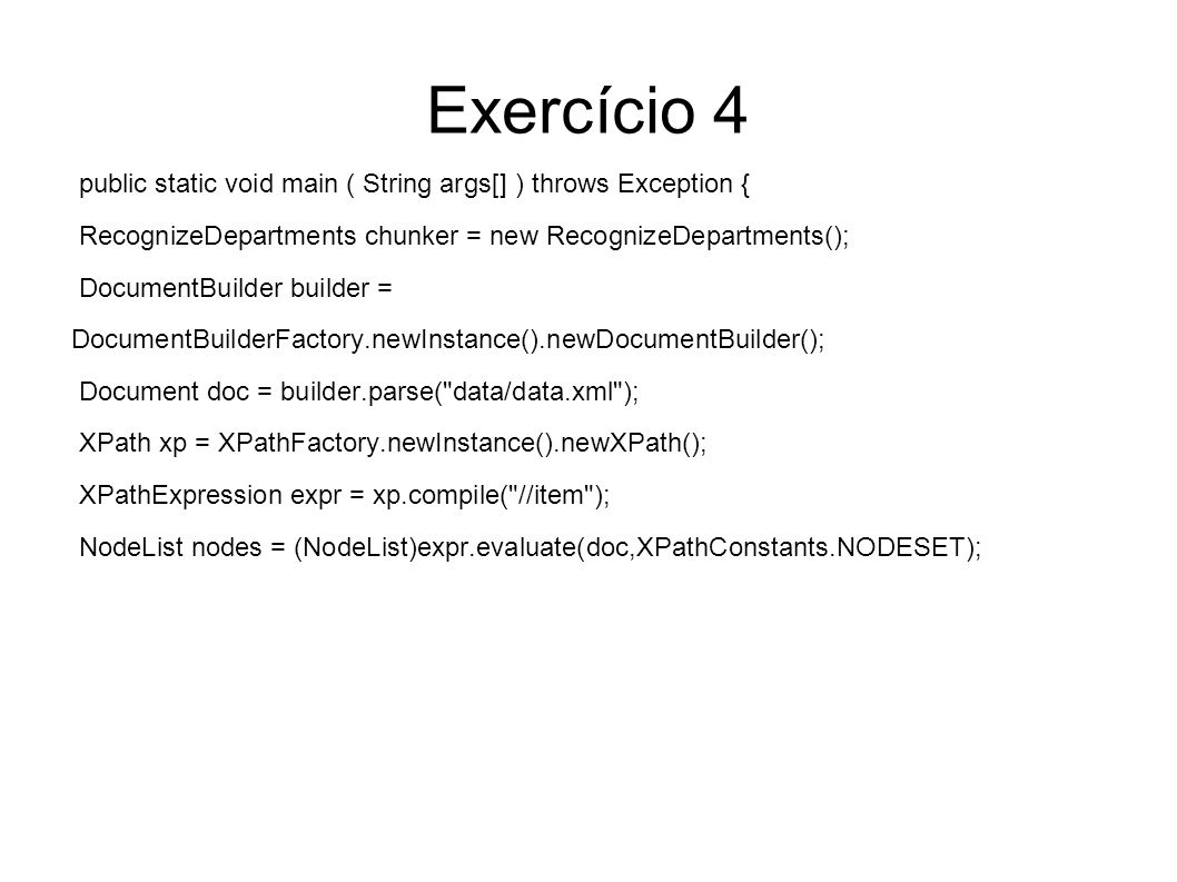 Exercício 4 public static void main ( String args[] ) throws Exception { RecognizeDepartments chunker = new RecognizeDepartments(); DocumentBuilder bu