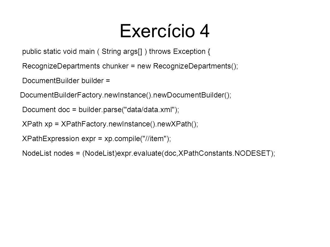 Exercício 4 public static void main ( String args[] ) throws Exception { RecognizeDepartments chunker = new RecognizeDepartments(); DocumentBuilder builder = DocumentBuilderFactory.newInstance().newDocumentBuilder(); Document doc = builder.parse( data/data.xml ); XPath xp = XPathFactory.newInstance().newXPath(); XPathExpression expr = xp.compile( //item ); NodeList nodes = (NodeList)expr.evaluate(doc,XPathConstants.NODESET);